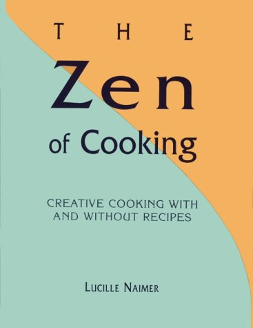 Zen of Cooking, The: Creative Cooking with and without Recipes
