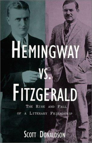 Hemingway vs. Fitzgerald: The Rise and Fall of a Literary Friendship: Donaldson, Scott