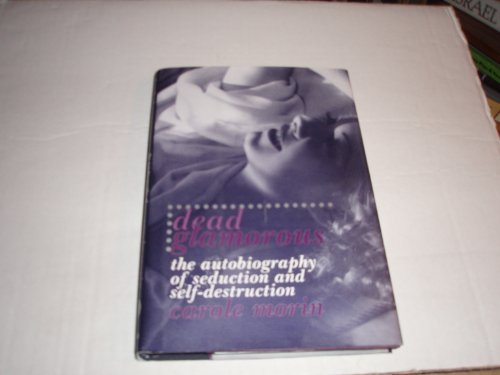 Dead Glamorous : The Autobiography of Seduction and Self-Destruction: Morin, Carole