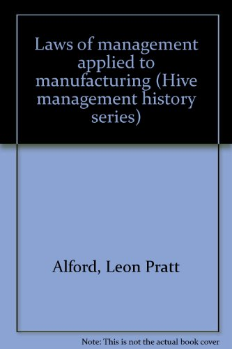 Laws of management applied to manufacturing (Hive management history series): Alford, Leon Pratt