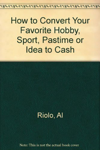 How to Convert Your Favorite Hobby, Sport, Pastime or Idea to Cash: Al Riolo