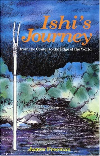 Ishi's Journey: From the Center to the: James A. Freeman