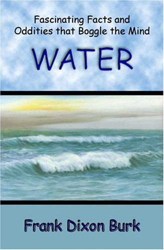 Water: Fascinating Facts and Oddities that Boggle: Burk, Frank Dixon