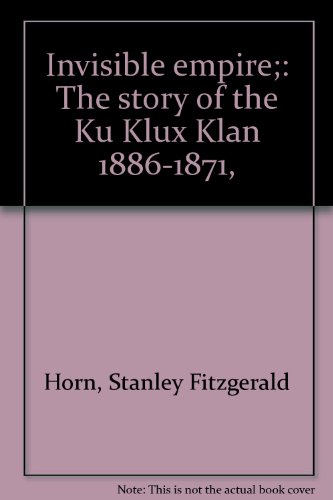 Invisible Empire The Story of the Ku Klux Klan 1886-1871: Horn, Stanley Fitzgerald