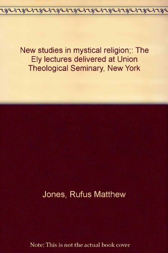 New studies in mystical religion;: The Ely lectures delivered at Union Theological Seminary, New ...