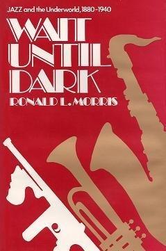 Wait until dark Jazz and the underworld, 1880-1940: Morris, Ronald L