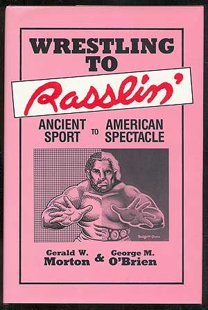 Wrestling to Rasslin': Ancient Sport to American Spectacle: Morton, Gerald W. & O