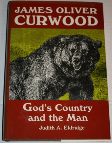 James Oliver Curwood: God's Country and the Man: Judith A. Eldridge
