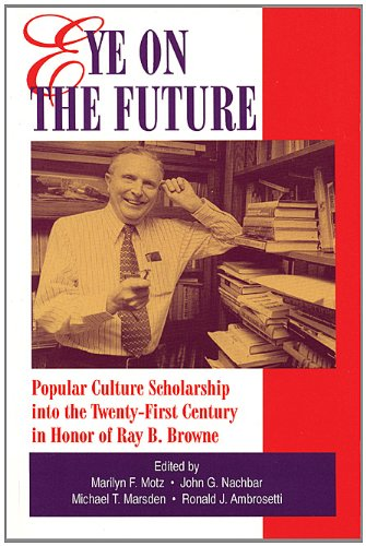 Eye on the Future: Popular Culture Scholarship Into the 21st Century in Honor of Ray B. Browne: ...
