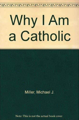 Why I Am a Catholic: Miller, J. Michael