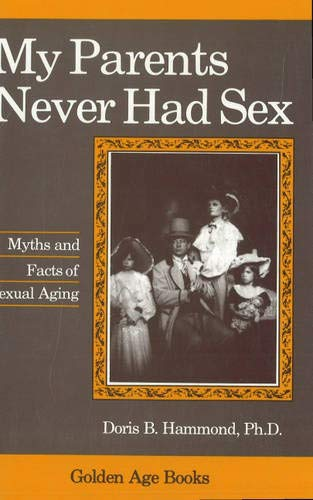 My Parents Never Had Sex: Myths and Facts of Sexual Aging: Hammond, Doris B.