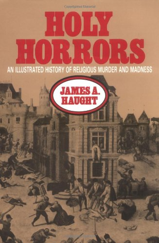 Holy Horrors: An Illustrated History of Religious Murder and Madness: Haught, James A.
