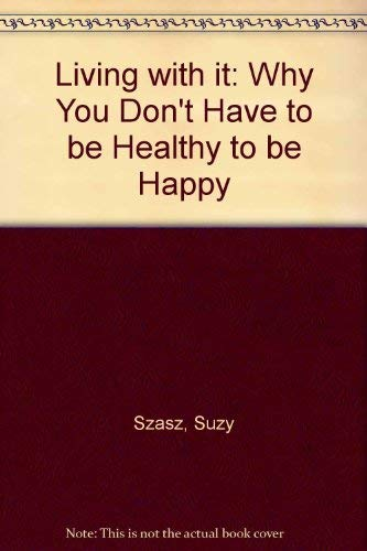 Living With It: Why You Don't Have to Be Healthy to Be Happy: Szasz, Susy
