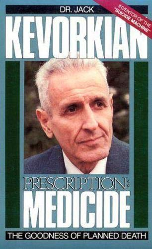 Prescription: Medicide The Goodness of Planned Death: Kevorkian, Dr. Jack