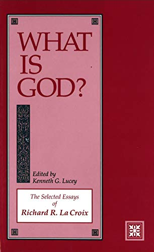 What Is God?: The Selected Essays of Richard R. Lacroix: Lucey, Kenneth G.; LA Croix, Richard R.