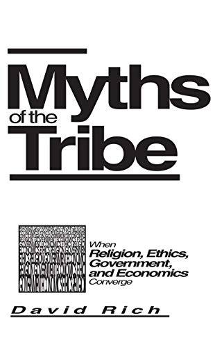 Myths of the Tribe : When Religion, Ethics, Government, and Economics Converge: Rich, J. David