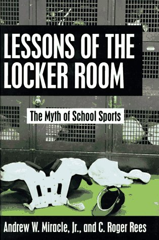 Lessons of the Locker Room: The Myth of School Sports: Miracle, Andrew W.; Rees, C. Roger