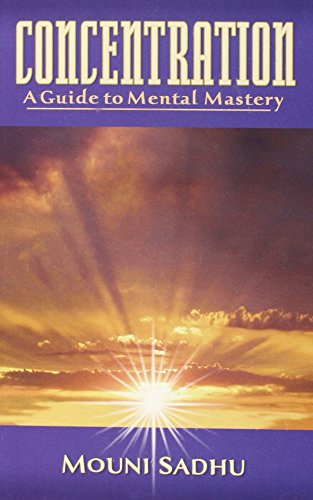 Concentration: A Guide to Mental Mastery: Mouni Sadhu; M.