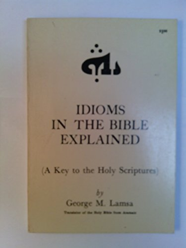 Idioms in the Bible Explained: A Key: George Mamishisho Lamsa
