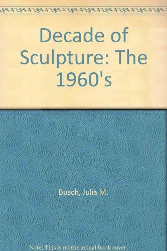 A Decade of Sculpture: The 1960s: Busch, Julia M.