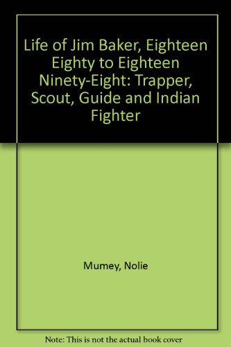 Life of Jim Baker, Eighteen Eighty to Eighteen Ninety-Eight: Trapper, Scout, Guide and Indian ...