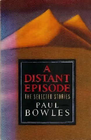 A distant episode: The selected stories: Paul Bowles