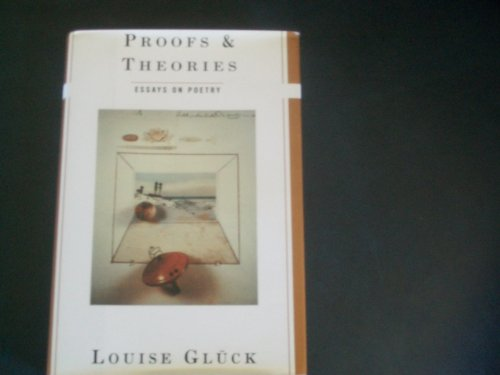 Proofs & Theories: Essays on Poetry.: Poetry Essays] Gluck, Louise.