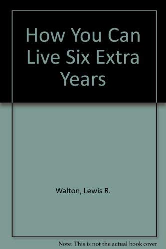 How You Can Live Six Extra Years: Lewis R. Walton,
