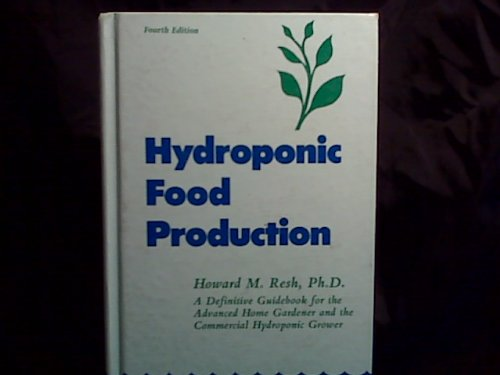 Hydroponic Food Production: A Definitive Guidebook of Soilless Food Growing Methods: Resh, Howard M.