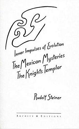 Inner Impulses of Human Evolution: The Mexican Mysteries and the Knights Templar: Steiner, Rudolf