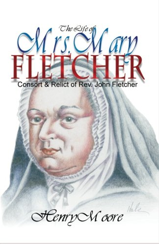 The Life of Mrs. Mary Fletcher: Consort and Relict of the Rev. John Fletcher (0880193719) by Moore, Henry