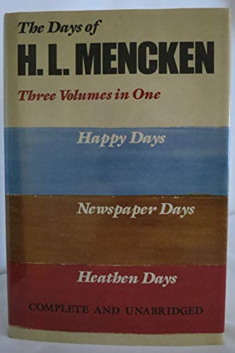 The Days of H.L. Mencken: Three Volumes In One: Happy Days Newspaper Days Heathen Days: Mencken