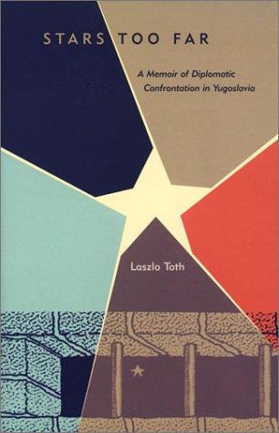 Stars too far: a memoir of diplomatic confrontation in Yugoslavia.: Toth, Laszlo.