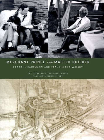 Merchant Prince and Master Builder: Edgar J. Kaufmann and Frank Llyod Wright: Cleary. Richard L.