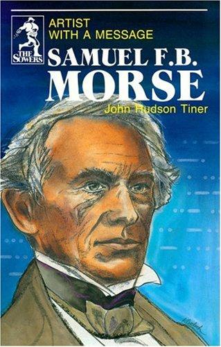 Samuel F.B. Morse: Artist With a Message: John Hudson Tiner