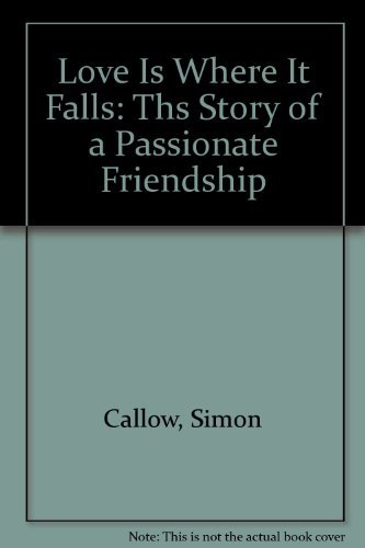 Love Is Where It Falls: Ths Story of a Passionate Friendship (0880642572) by Callow, Simon