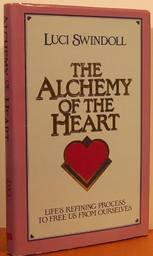 The Alchemy of the Heart Life's Refin9ng Process to Free us from Ourselves: Luci Swindoll