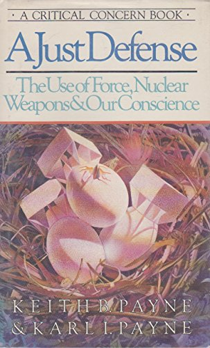A Just Defense: The Use of Force, Nuclear Weapons, & Our Conscience: Payne, Keith B., and Payne...