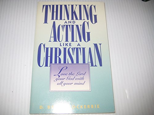 Thinking and Acting Like a Christian: Love the Lord Your God With All Your Mind: Lockerbie, D. ...