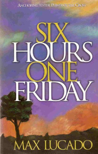 Six Hours One Friday: Anchoring to the Cross: Lucado, Max