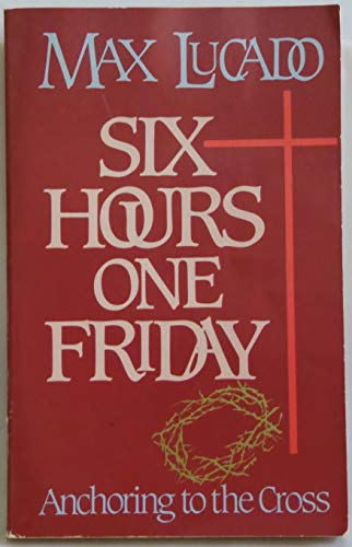 Six Hours One Friday. Anchoring to the Cross (9780880703765) by Lucado, Max