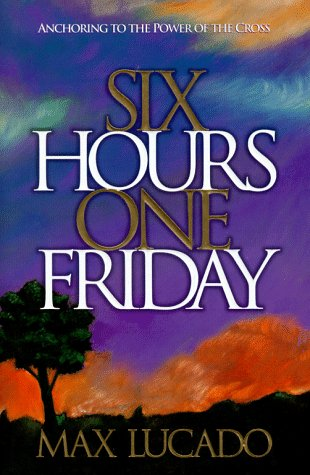Six Hours One Friday: Anchoring to the Power of the Cross: Lucado, Max
