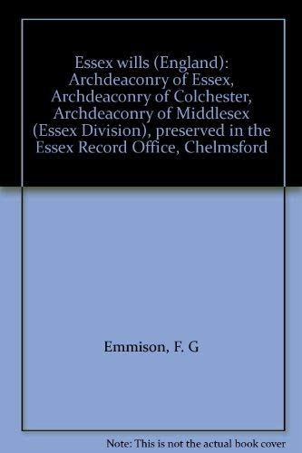 9780880820165: Essex wills (England): Archdeaconry of Essex, Archdeaconry of Colchester, Archdeaconry of Middlesex (Essex Division), preserved in the Essex Record Office, Chelmsford