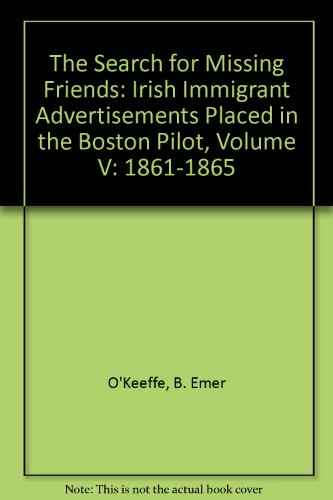 Search for Missing Friends: Irish Immigrant Advertisements Placed in the Boston Pilot: Volume V: ...