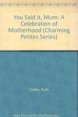 You Said It, Mum: A Celebration of Motherhood (Charming Petites Series) (0880884940) by Ruth Cullen; Kelly Povo