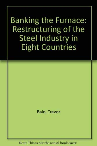 Banking the Furnace: Restructuring of the Steel Industry in Eight Countries: Bain, Trevor