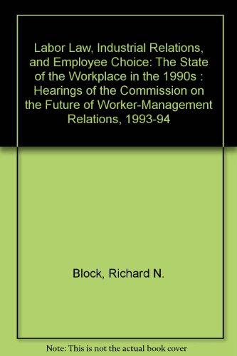 Labor Law, Industrial Relations, and Employee Choice: The State of the Workplace in the 1990s : ...