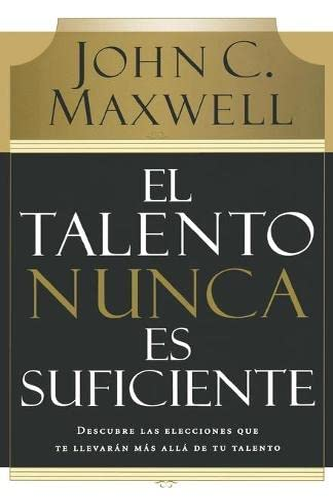 9780881130720: El talento nunca es suficiente: Descubre Las Elecciones Que Te Llevaran Mas Alla De Tu Talento