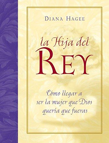 LA Hija Del Rey: Como Convertirte En LA Mujer Que Dios Diseno Al Crearte (Spanish Edition) (0881137693) by Diana Hagee