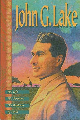 John G. Lake: His Life, His Sermons, His Boldness of Faith: Lake, John G.
